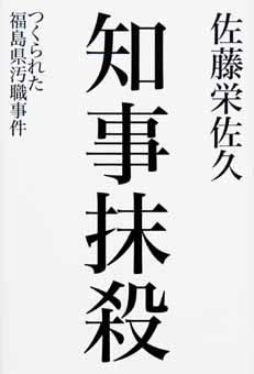 知事抹殺―つくられた福島県汚職事件 (佐藤栄佐久)
